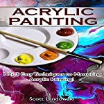 Acrylic Painting: 1-2-3 Easy Techniques to Mastering Acrylic Painting! | Scott Landowski