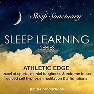Athletic Edge, Excel at Sports, Mental Toughness and Extreme Focus: Sleep Learning, Guided Self Hypnosis, Meditation and Affirmations Speech