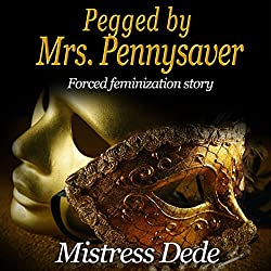 Pegged by Mrs. Pennysaver (Mistress Dede Forced Feminization Stories Series)