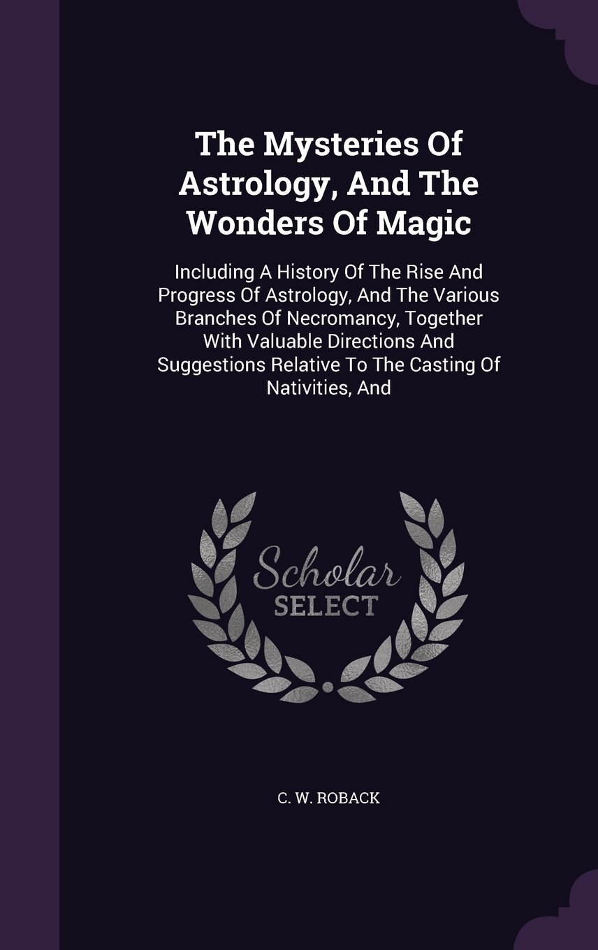 The Mysteries Of Astrology, And The Wonders Of Magic: Including A History Of The Rise And Progress Of Astrology, And The Various Branches Of ... Relative To The Casting Of Nativities, And ebook
