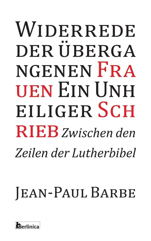 Ein Unheiliger Schrieb: Widerrede der übergangenen Frauen. Zwischen den Zeilen der Luther-Bibel
