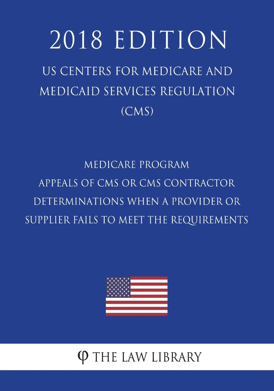 Medicare Program - Appeals of CMS or CMS Contractor Determinations When a Provider or Supplier Fails to Meet the Requirements (US Centers for Medicare ... Services Regulation) (CMS) (2018 Edition) PDF
