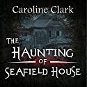 The Haunting of Seafield House Audiobook by Caroline Clark Narrated by Sangita Chauhan