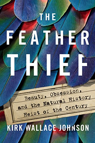 The Feather Thief: Beauty, Obsession, and the Natural History Heist of the Century cover