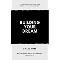 Building Your Dream: A step by step guide on the process of building your dream home