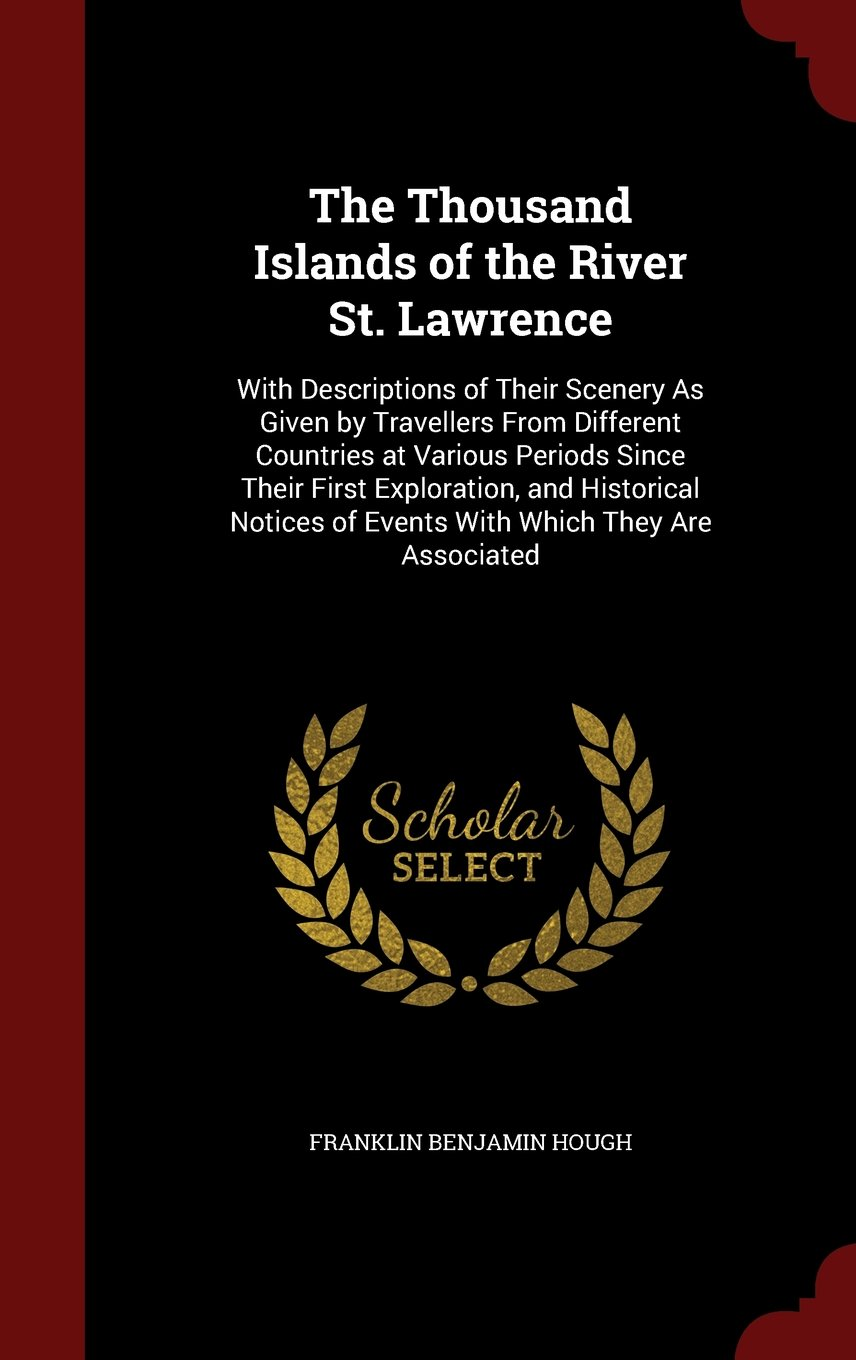 Download The Thousand Islands of the River St. Lawrence: With Descriptions of Their Scenery As Given by Travellers From Different Countries at Various Periods ... of Events With Which They Are Associated pdf