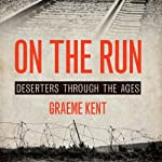 On the Run: A History of Deserters and Desertions | Graeme Kent