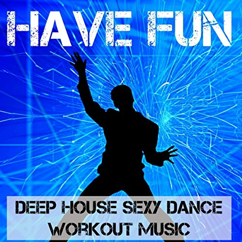 Have Fun - Deep House Sexy Dance Workout Music for Best Party Ever (The Best Ibiza Anthems Ever)