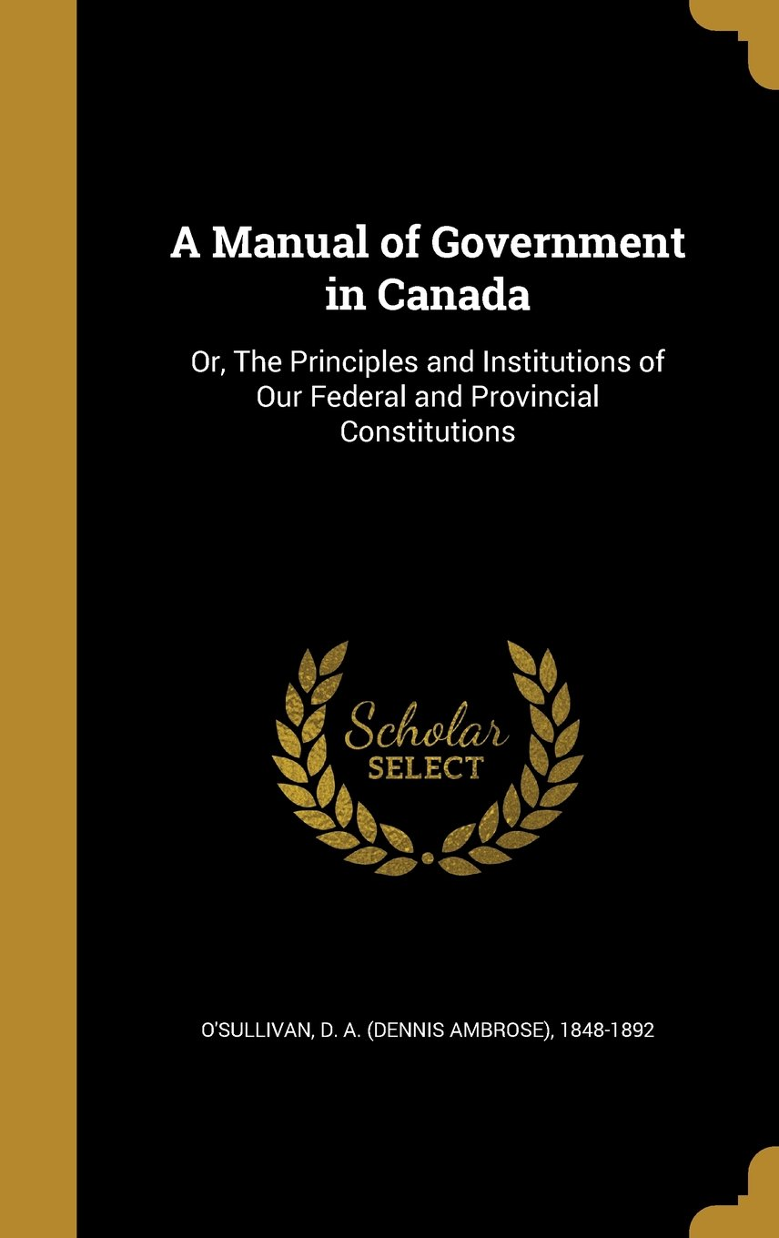 Download A Manual of Government in Canada: Or, the Principles and Institutions of Our Federal and Provincial Constitutions PDF