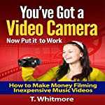 You've Got a Video Camera - Now Put It to Work: How to Make Money Filming Inexpensive Music Videos | T. Whitmore