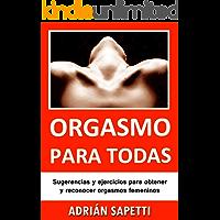 Orgasmo para todas: Sugerencias y ejercicios para obtener y reconocer orgasmos femeninos. (Sexo, Sexologia)