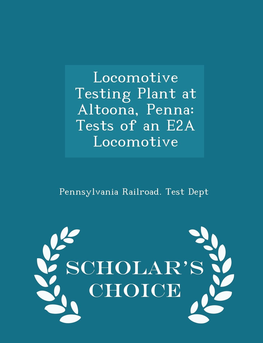 Locomotive Testing Plant at Altoona, Penna: Tests of an E2A Locomotive - Scholar's Choice Edition PDF