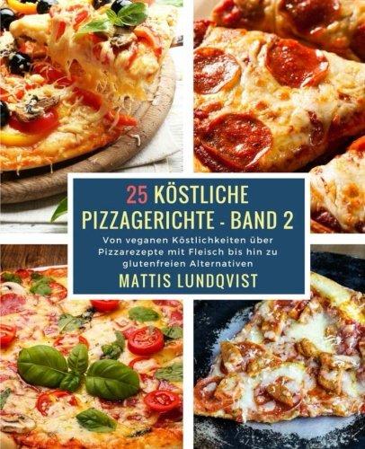 25 Köstliche Pizzagerichte - Band 2: Von veganen Köstlichkeiten über Pizzarezepte mit Fleisch bis hin zu glutenfreien Alternativen (Volume 2) (German Edition)