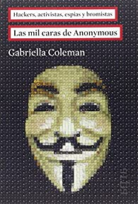 Las mil caras de Anonymous: Hackers, activistas, espías y bromistas par Gabriella Coleman