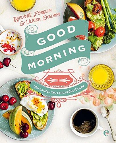 Good Morning: Den ganzen Tag lang frühstücken: Schnell & einfach: Die besten Rezepte für den perfekten Start ins Wochenende