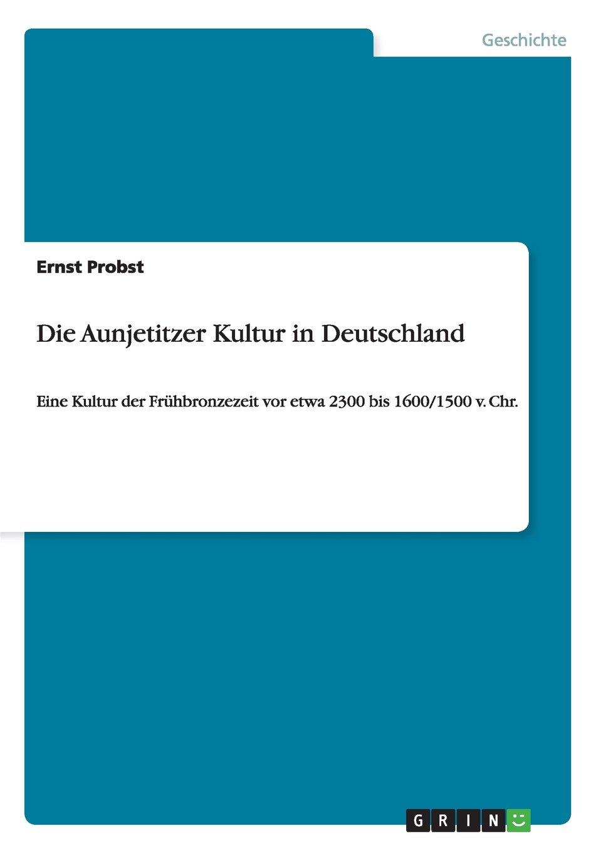 Die Aunjetitzer Kultur in Deutschland: Eine Kultur der Frühbronzezeit vor etwa 2300 bis 1600/1500 v. Chr.