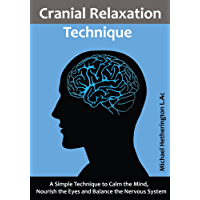 Cranial Relaxation Technique: A Simple Technique to Calm Your Mind, Nourish Your Eyes and Balance Your Nervous System