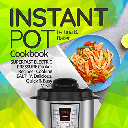 Instant Pot Cookbook: Superfast Electric Pressure Cooker Recipes - Cooking Healthy, Delicious, Quick and Easy Meals. by Tina B.Baker