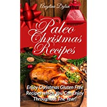 Paleo Christmas Recipes: Enjoy Christmas Gluten Free Recipes which You Can Enjoy Throughout The Year!