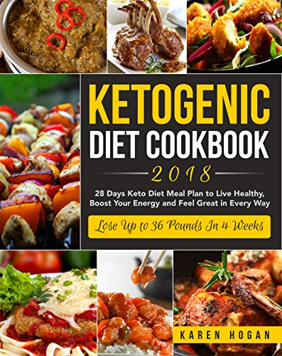 Ketogenic Diet Cookbook 2018: 28 Days Keto Diet Meal Plan to Live Healthy, Boost Your Energy and Feel Great in Every Way - Lose Up to 36 Pounds In 4 Weeks by Karen Hogan