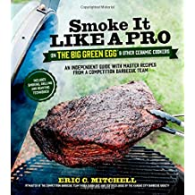 Smoke It Like A Pro on the Big Green Egg and Other Ceramic Cookers: An Independent Guide with Master Recipes from a Competition Barbecue Team--Includes Smoking, Grilling and Roasting Techniques