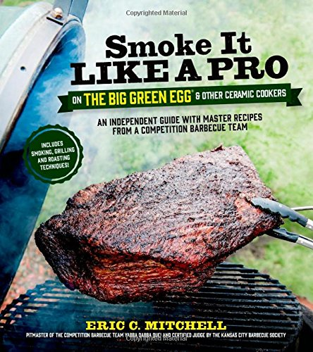 Smoke It Like a Pro on the Big Green Egg & Other Ceramic Cookers: An Independent Guide with Master Recipes from a Competition Barbecue Team--Includes Smoking, Grilling and Roasting Techniques by Eric Mitchell