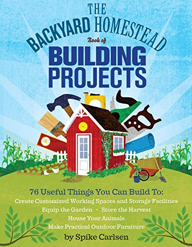 The Backyard Homestead Book of Building Projects: 76 Useful Things You Can Build to Create Customized Working Spaces and Storage Facilities, Equip the ... and Make Practical Outdoor Furniture ()