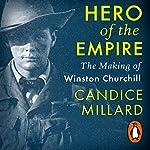 Hero of the Empire: The Making of Winston Churchill | Candice Millard