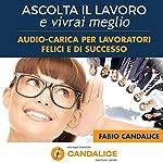 Ascolta il lavoro e vivrai meglio: Audio-carica per lavoratori felici e di successo | Fabio Candalice