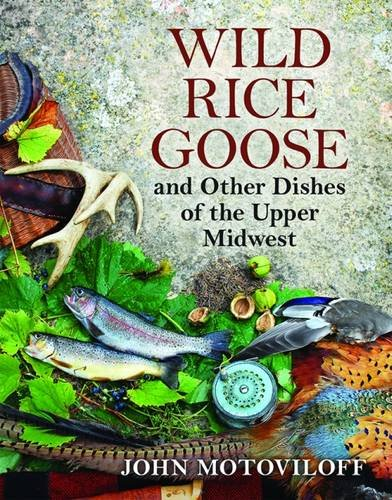 Wild Rice Goose and Other Dishes of the Upper Midwest by John G. Motoviloff