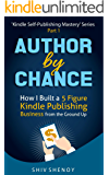 Author By Chance: How I Built a 5 Figure Kindle Publishing Business from the Ground Up (Kindle Self-Publishing Mastery Book 1)