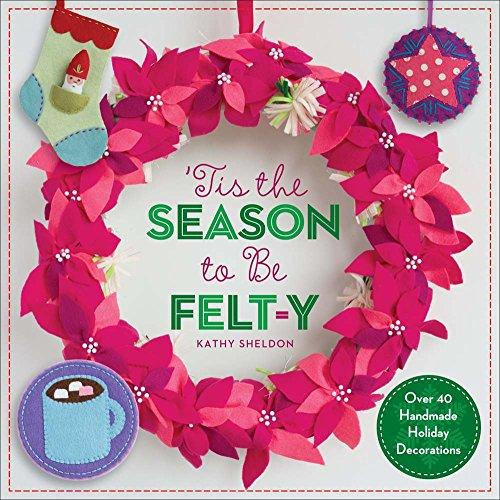 'Tis the Season to Be Felt-y: Over 40 Handmade Holiday Decorations (Holiday Handmade Decorations)
