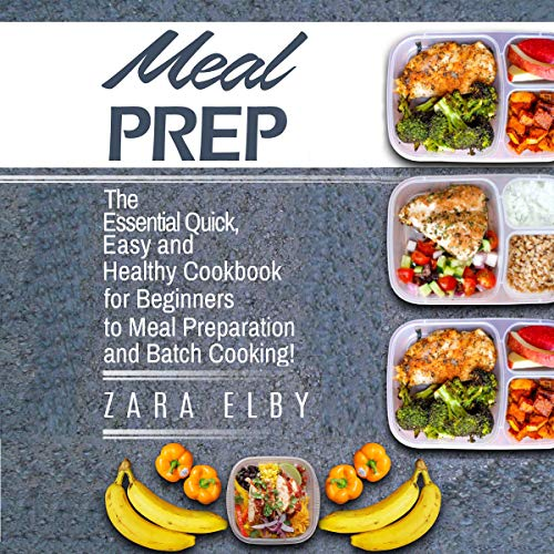 Meal Prep: The Essential Quick, Easy and Healthy Cookbook for Beginners to Meal Preparation and Batch Cooking! by Zara Elby