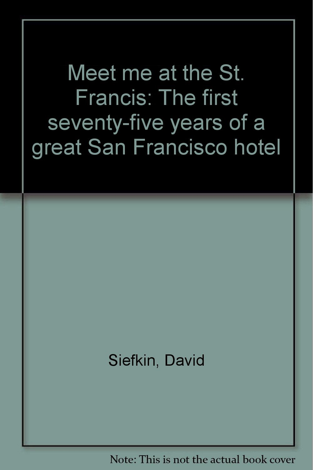 Meet Me At The St Francis The First Seventy Five Years Of A Great San Francisco Hotel Siefkin David Amazon Com Books