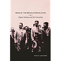 Sons of the Mexican Revolution: Miguel Alemán and His Generation (Díalogos Series Book 83)