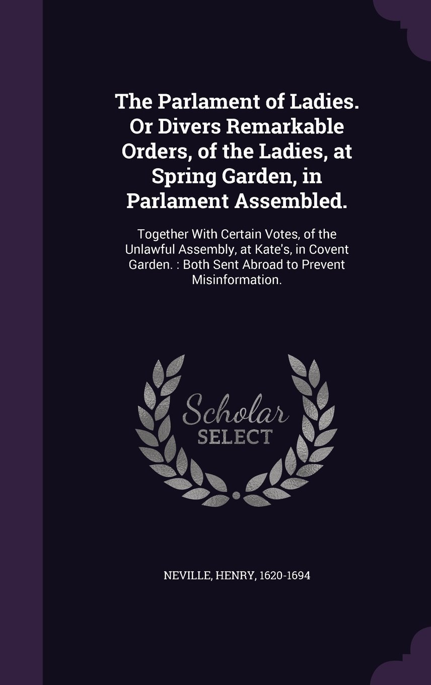The Parlament of Ladies. or Divers Remarkable Orders, of the Ladies, at Spring Garden, in Parlament Assembled.: Together with Certain Votes, of the ... Both Sent Abroad to Prevent Misinformation. ebook