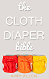 The Cloth Diaper Bible - You Can Cloth Diaper!: A Helpful Overview Of Cloth Diapers