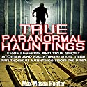 True Paranormal Hauntings: Eerie Legends and True Ghost Stories and Hauntings: Real True Paranormal Hauntings from the Past Audiobook by Max Mason Hunter Narrated by Chris Brinkley