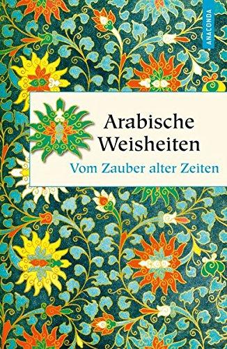 Arabische Weisheiten - Vom Zauber alter Zeiten (Geschenkbuch Weisheit)