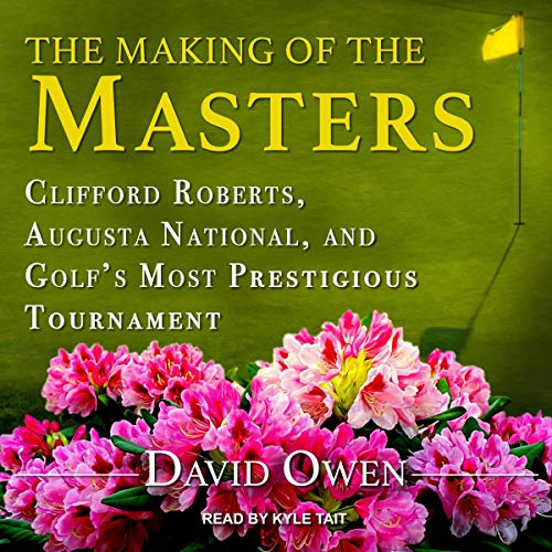 Pdf Outdoors The Making of the Masters: Clifford Roberts, Augusta National, and Golf's Most Prestigious Tournament