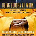 Being Buddha at Work: 108 Ancient Truths on Change, Stress, Money, and Success Audiobook by BJ Gallagher, Franz Metcalf Narrated by BJ Gallagher