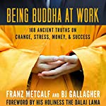 Being Buddha at Work: 108 Ancient Truths on Change, Stress, Money, and Success | BJ Gallagher,Franz Metcalf