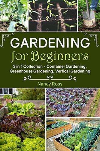 Gardening for Beginners: 3 in 1 Collection - Container Gardening, Greenhouse Gardening, Vertical Gardening by [Nancy Ross]