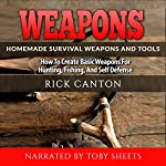 Weapons: Homemade Survival Weapons and Tools: How to Create Basic Weapons for Hunting, Fishing and Self-Defense | Rick Canton