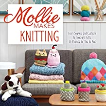 Mollie Makes Knitting: From Scarves and Cushions to Toys and Gifts, Over 30 New Projects for You to Knit