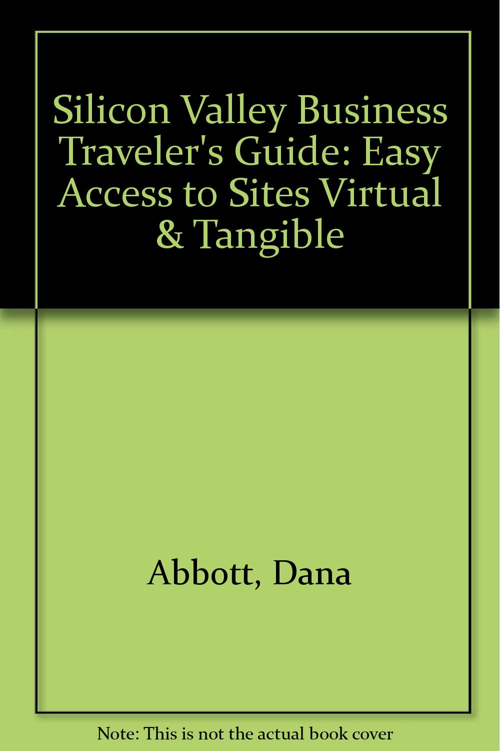 Silicon Valley Business Traveler's Guide: Easy Access to Sites Virtual & Tangible