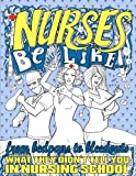 img - for Nurses Be Like...: From Bedpans to Bleedouts, What They Didn't Tell You In Nursing School book / textbook / text book