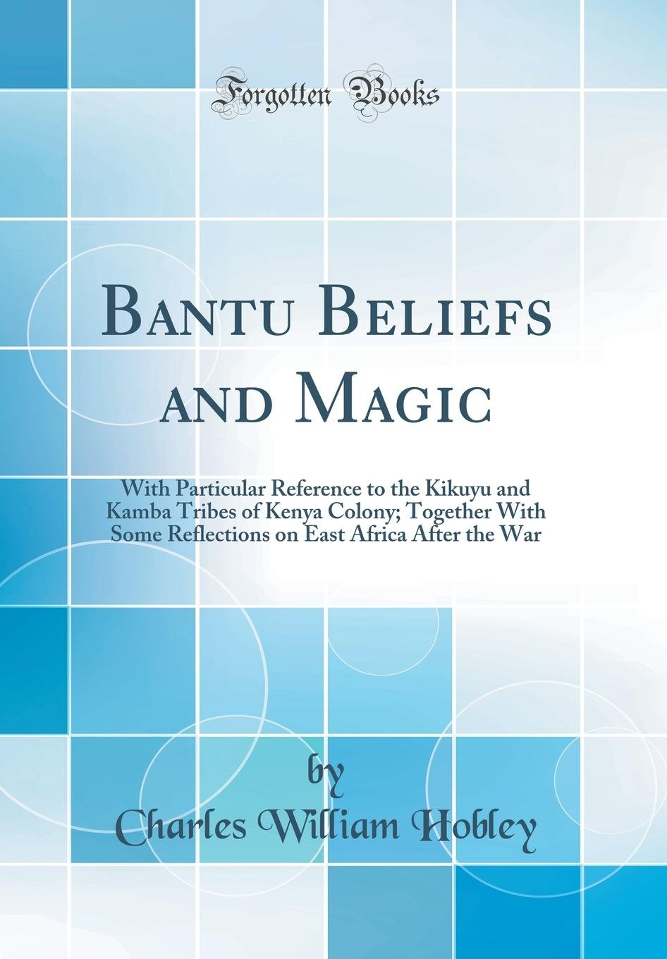 Download Bantu Beliefs and Magic: With Particular Reference to the Kikuyu and Kamba Tribes of Kenya Colony; Together with Some Reflections on East Africa After the War (Classic Reprint) pdf