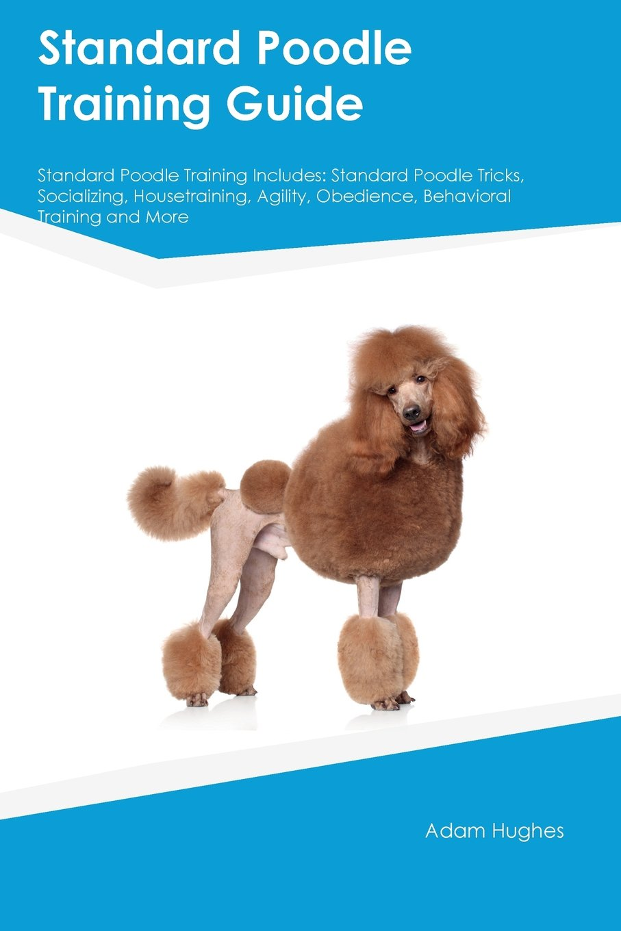Standard-Poodle-Training-Guide-Standard-Poodle-Training-Includes-Standard-Poodle-Tricks-Socializing-Housetraining-Agility-Obedience-Behavioral-Training-and-More