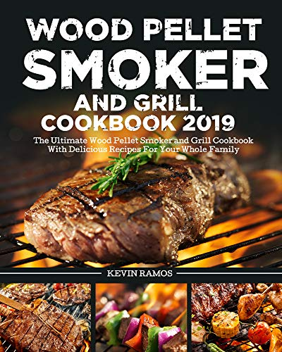 Wood Pellet Smoker and Grill Cookbook 2019: The Ultimate Wood Pellet Smoker and Grill Cookbook With Delicious Recipes For Your Whole Family by [Ramos, Kevin ]